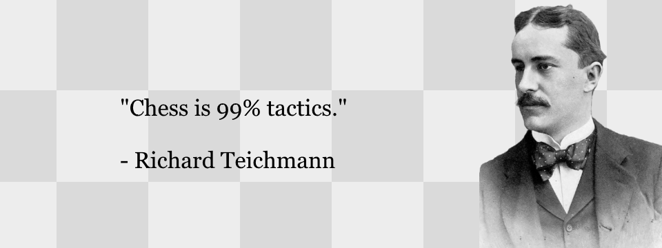 Chess is 99% tactics. Richard Teichmann.