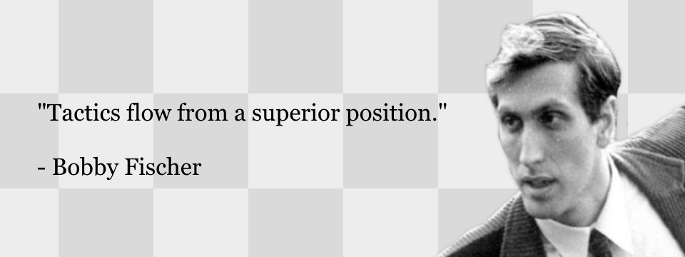 Tactics flow from a superior position. Bobby Fischer.